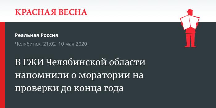 В ГЖИ Челябинской области напомнили о моратории на проверки до конца года